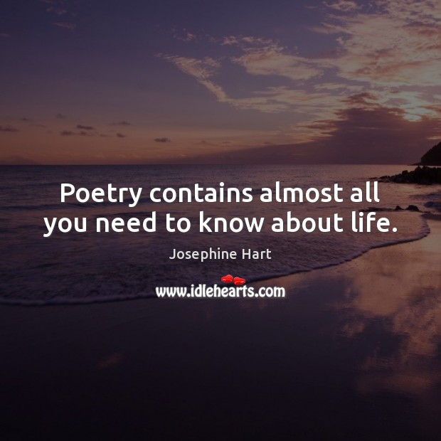 Poetry contains almost all you need to know about life. Josephine Hart Picture Quote