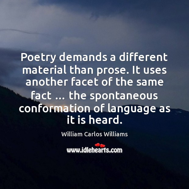 Poetry demands a different material than prose. It uses another facet of William Carlos Williams Picture Quote