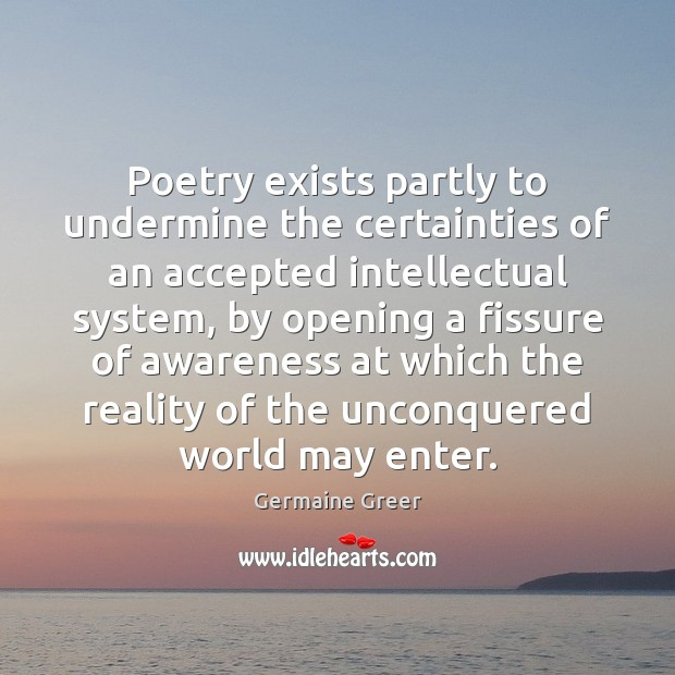 Poetry exists partly to undermine the certainties of an accepted intellectual system, Image