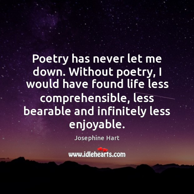 Poetry has never let me down. Without poetry, I would have found Josephine Hart Picture Quote