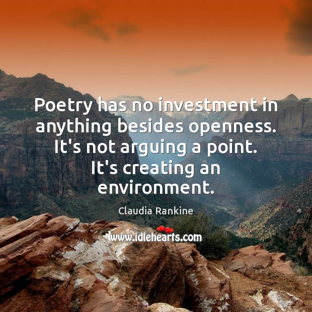 Poetry has no investment in anything besides openness. It's not arguing a Claudia Rankine Picture Quote