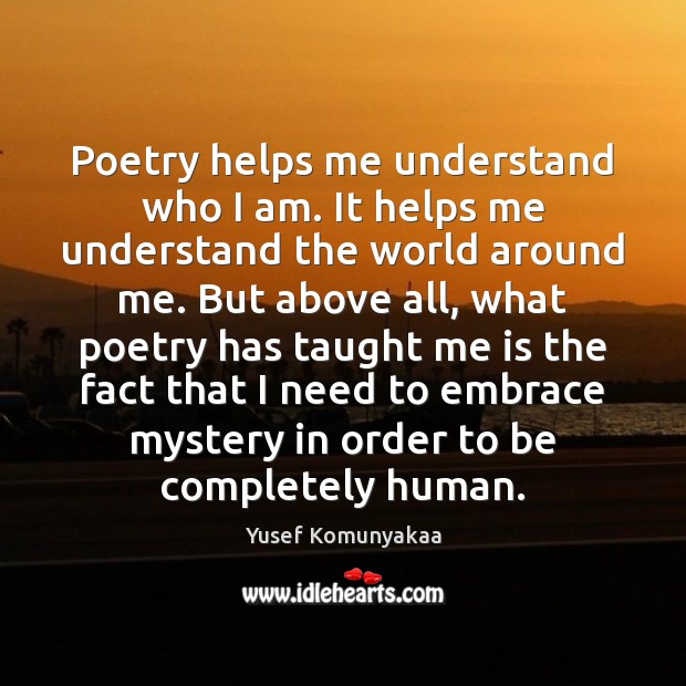 Poetry helps me understand who I am. It helps me understand the Image