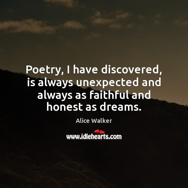 Image, Poetry, I have discovered, is always unexpected and always as faithful and