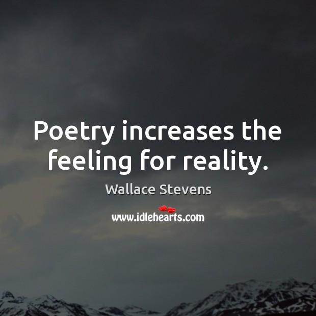 Poetry increases the feeling for reality. Image