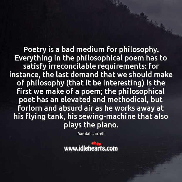Poetry is a bad medium for philosophy. Everything in the philosophical poem Randall Jarrell Picture Quote