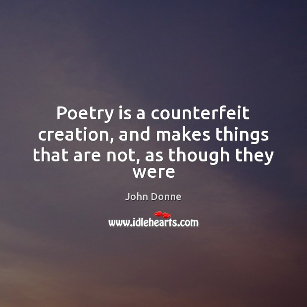 Poetry is a counterfeit creation, and makes things that are not, as though they were Poetry Quotes Image