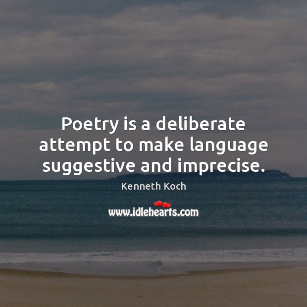 Kenneth Koch Picture Quote image saying: Poetry is a deliberate attempt to make language suggestive and imprecise.