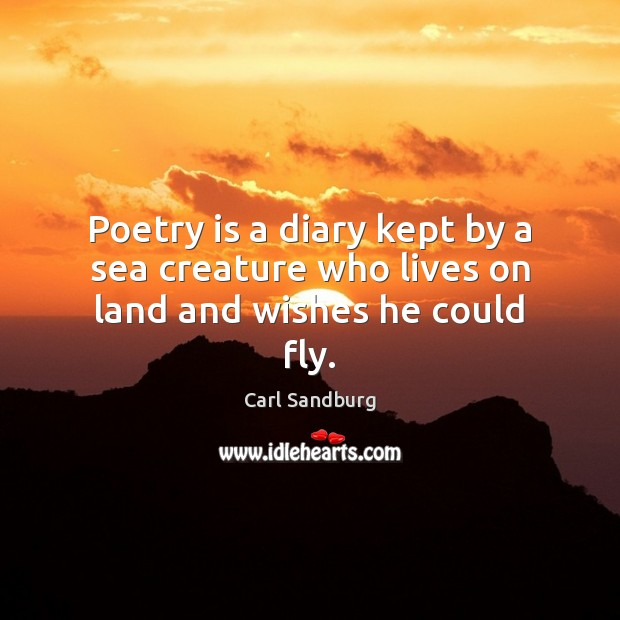 Poetry is a diary kept by a sea creature who lives on land and wishes he could fly. Carl Sandburg Picture Quote