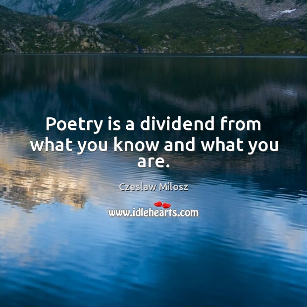 Poetry is a dividend from what you know and what you are. Czeslaw Milosz Picture Quote