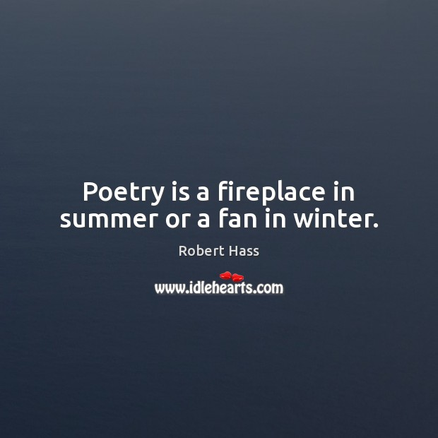 Poetry is a fireplace in summer or a fan in winter. Image