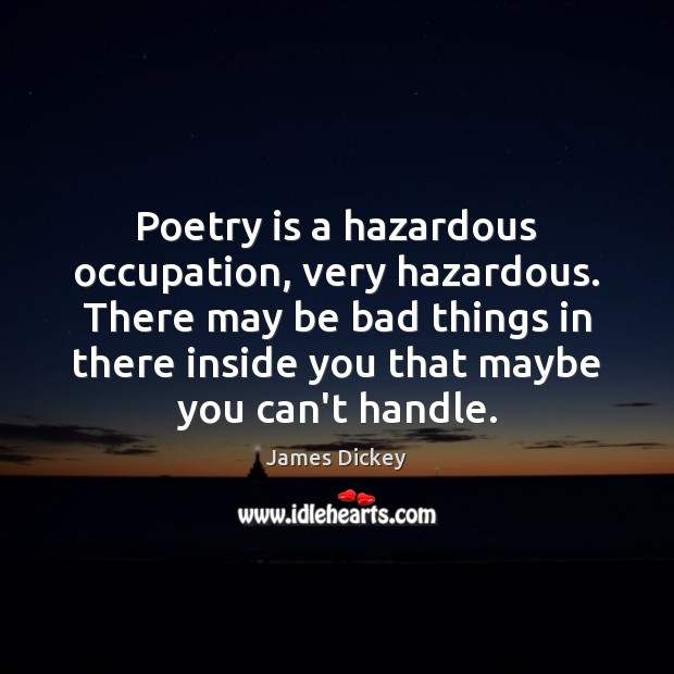 Poetry is a hazardous occupation, very hazardous. There may be bad things James Dickey Picture Quote
