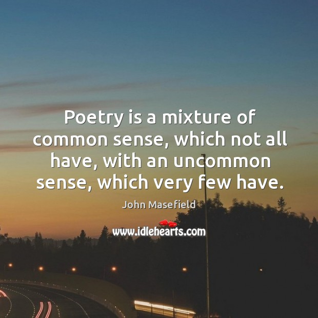 Poetry is a mixture of common sense, which not all have, with an uncommon sense, which very few have. John Masefield Picture Quote