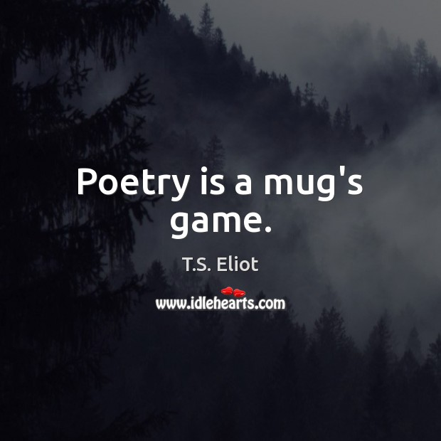 Poetry is a mug's game. T.S. Eliot Picture Quote