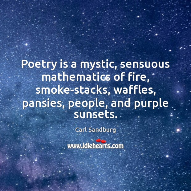 Poetry is a mystic, sensuous mathematics of fire, smoke-stacks, waffles, pansies, people, Poetry Quotes Image