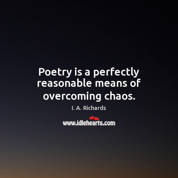 Poetry is a perfectly reasonable means of overcoming chaos. Poetry Quotes Image