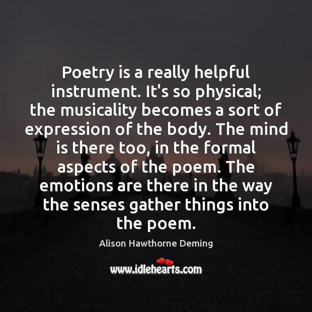 Poetry is a really helpful instrument. It's so physical; the musicality becomes Alison Hawthorne Deming Picture Quote