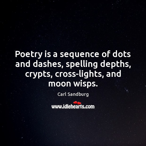 Poetry is a sequence of dots and dashes, spelling depths, crypts, cross-lights, Carl Sandburg Picture Quote