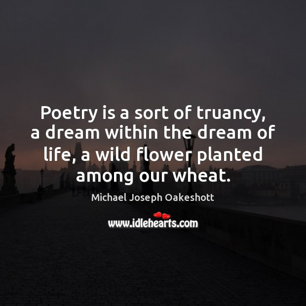 Poetry is a sort of truancy, a dream within the dream of Image
