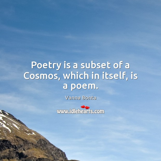 Poetry is a subset of a Cosmos, which in itself, is a poem. Vanna Bonta Picture Quote
