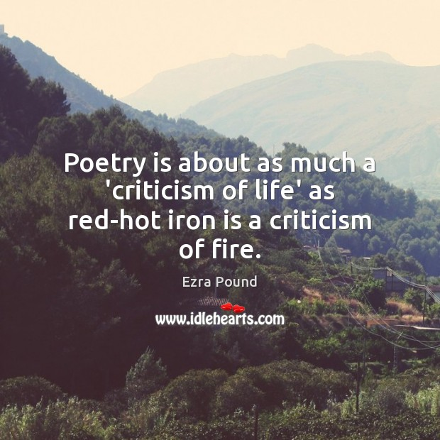Poetry is about as much a 'criticism of life' as red-hot iron is a criticism of fire. Ezra Pound Picture Quote