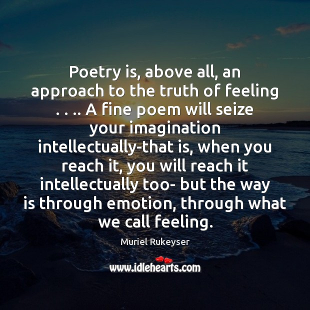 Poetry is, above all, an approach to the truth of feeling . . .. A Muriel Rukeyser Picture Quote