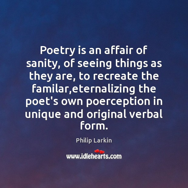 Poetry is an affair of sanity, of seeing things as they are, Philip Larkin Picture Quote