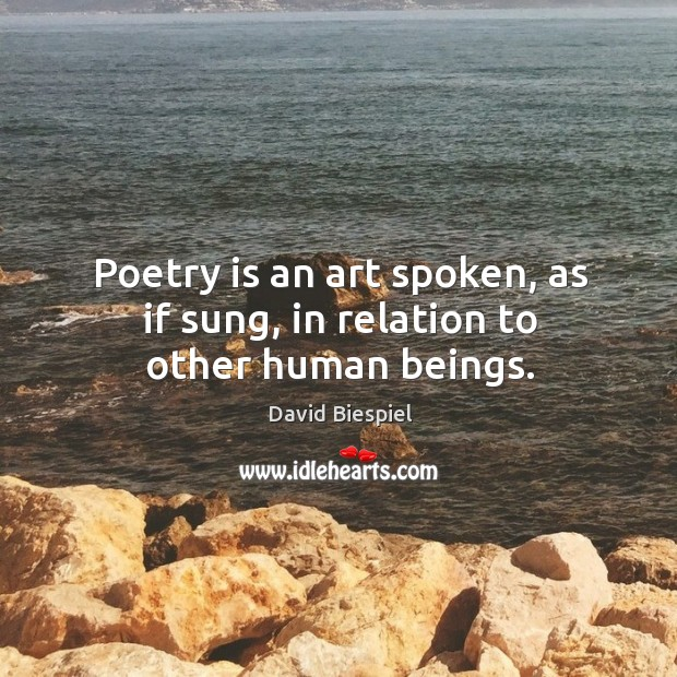 Poetry is an art spoken, as if sung, in relation to other human beings. Image