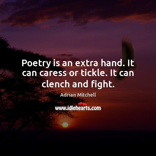 Poetry is an extra hand. It can caress or tickle. It can clench and fight. Adrian Mitchell Picture Quote