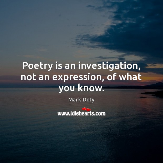 Poetry is an investigation, not an expression, of what you know. Poetry Quotes Image