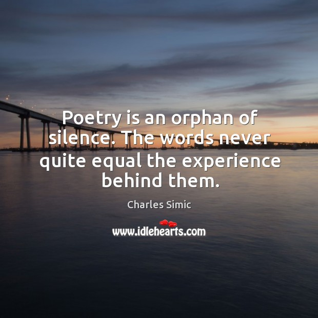 Poetry is an orphan of silence. The words never quite equal the experience behind them. Charles Simic Picture Quote