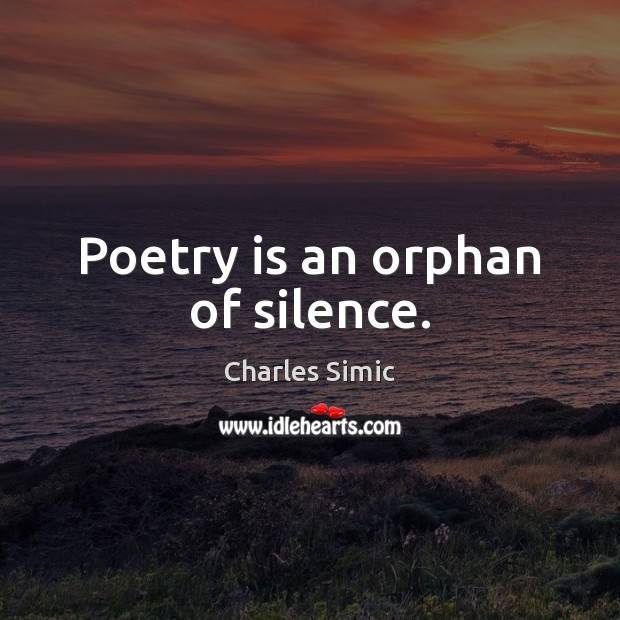 Poetry is an orphan of silence. Charles Simic Picture Quote