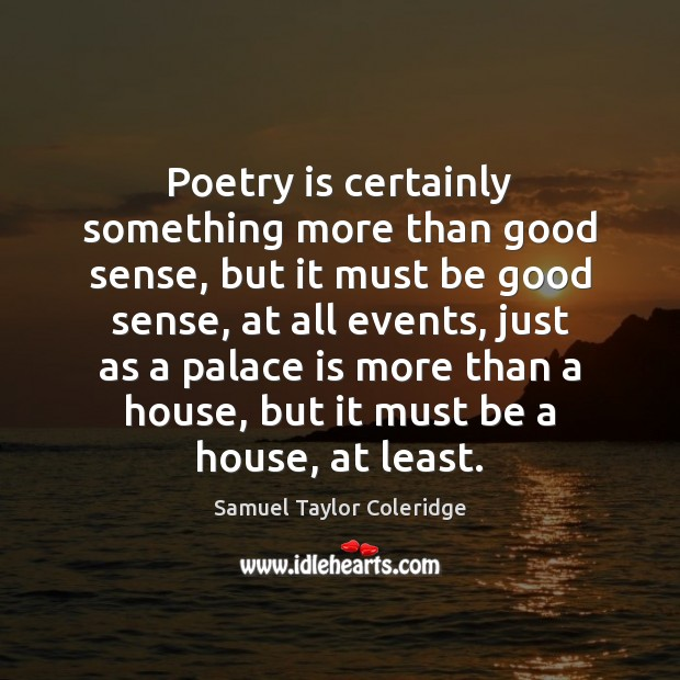 Poetry is certainly something more than good sense, but it must be Samuel Taylor Coleridge Picture Quote