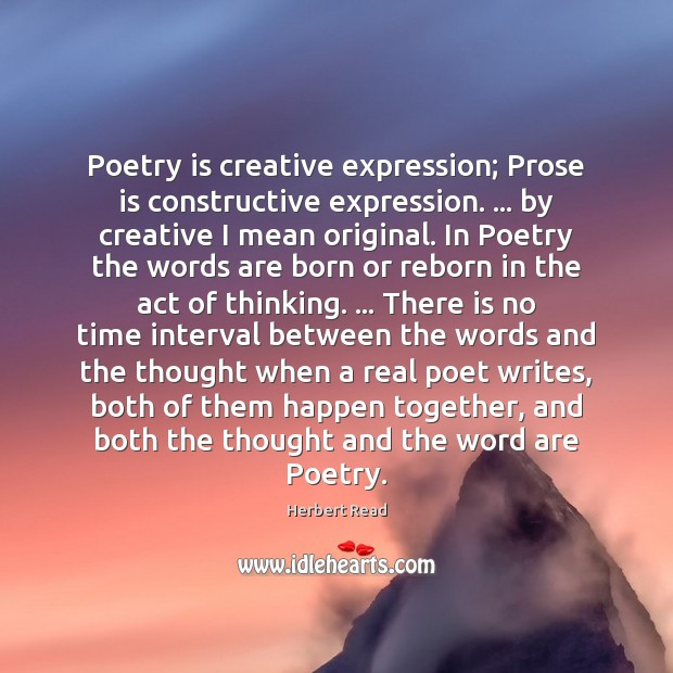 Poetry is creative expression; Prose is constructive expression. … by creative I mean Herbert Read Picture Quote
