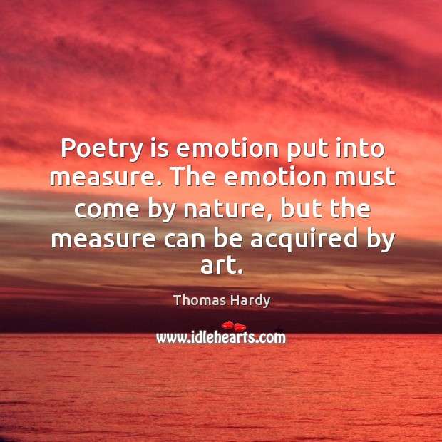 Poetry is emotion put into measure. The emotion must come by nature, but the measure can be acquired by art. Image