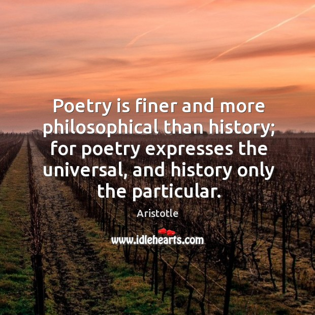 Image, Poetry is finer and more philosophical than history; for poetry expresses the universal, and history only the particular.