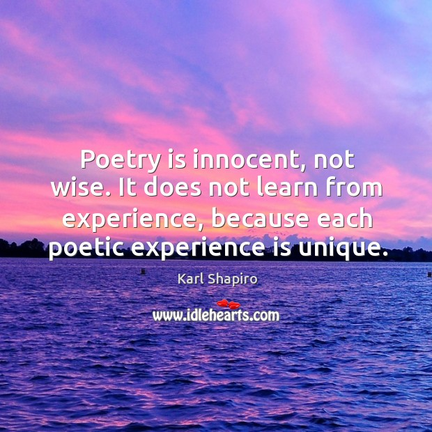 Image, Poetry is innocent, not wise. It does not learn from experience, because each poetic experience is unique.