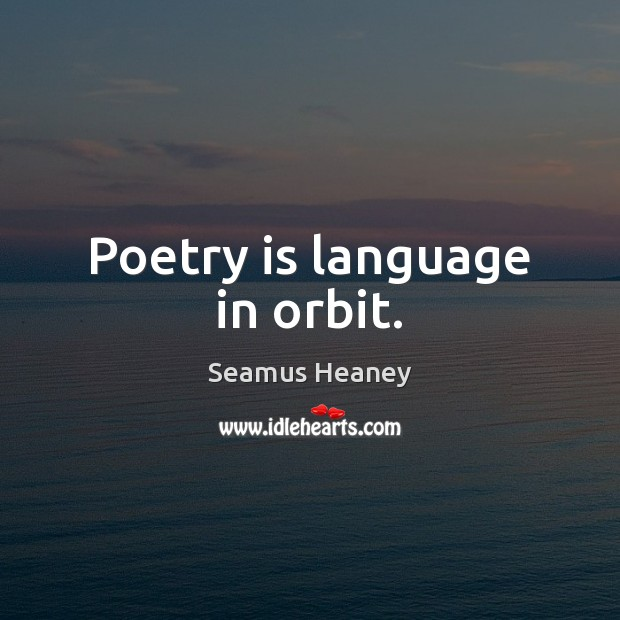 Poetry is language in orbit. Seamus Heaney Picture Quote