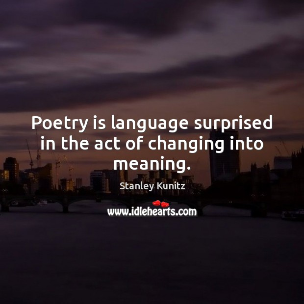 Image, Poetry is language surprised in the act of changing into meaning.
