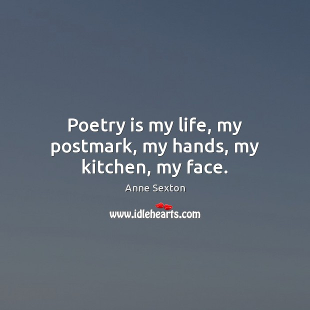 Image, Poetry is my life, my postmark, my hands, my kitchen, my face.