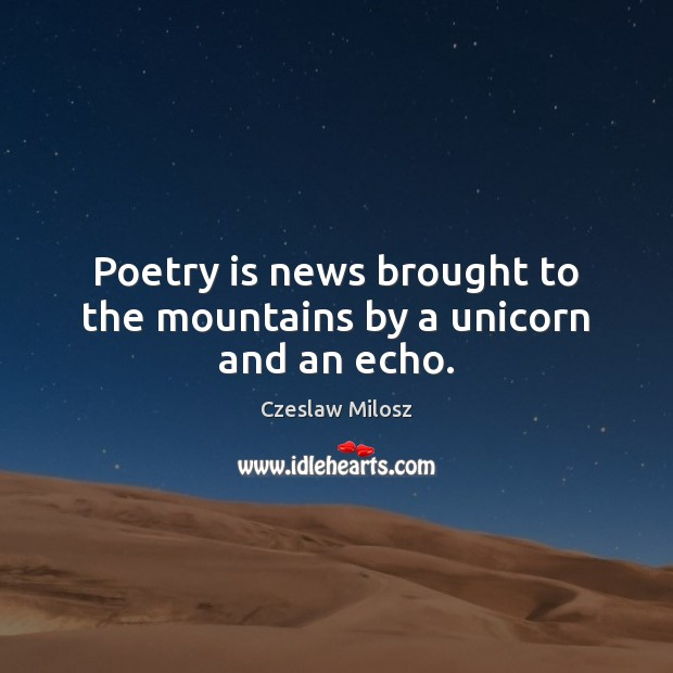 Poetry is news brought to the mountains by a unicorn and an echo. Czeslaw Milosz Picture Quote
