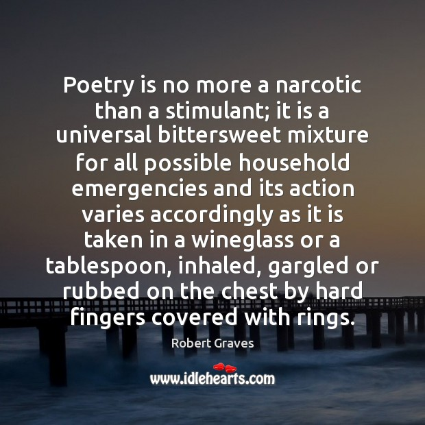 Poetry is no more a narcotic than a stimulant; it is a Robert Graves Picture Quote