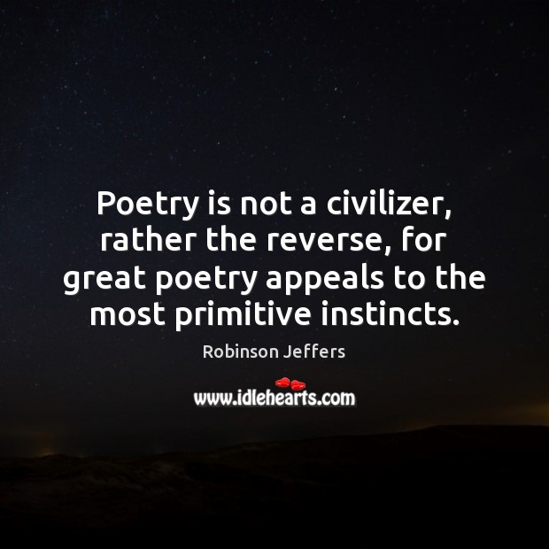 Poetry is not a civilizer, rather the reverse, for great poetry appeals Robinson Jeffers Picture Quote