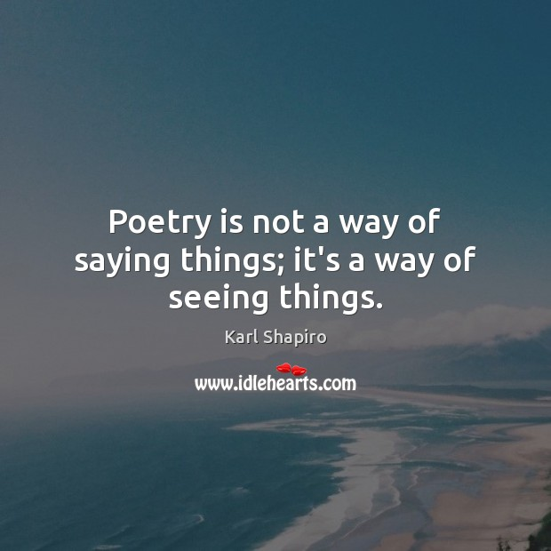 Poetry is not a way of saying things; it's a way of seeing things. Image
