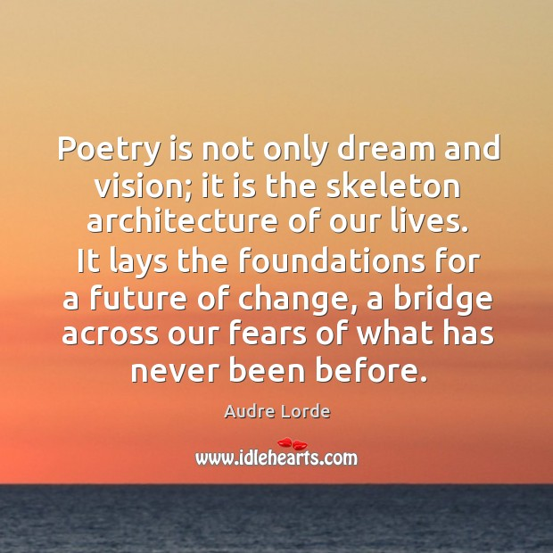 Poetry is not only dream and vision; it is the skeleton architecture of our lives. Image