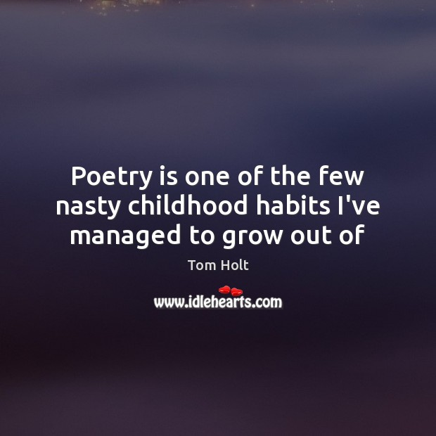 Poetry is one of the few nasty childhood habits I've managed to grow out of Tom Holt Picture Quote