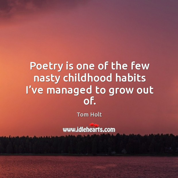Poetry is one of the few nasty childhood habits I've managed to grow out of. Tom Holt Picture Quote