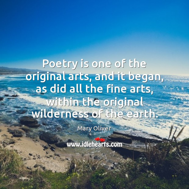 Poetry is one of the original arts, and it began, as did Mary Oliver Picture Quote