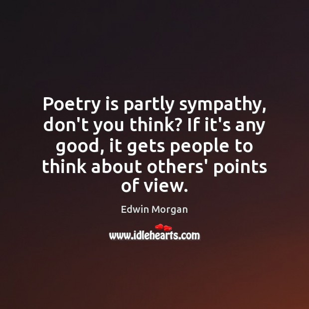 Poetry is partly sympathy, don't you think? If it's any good, it Poetry Quotes Image