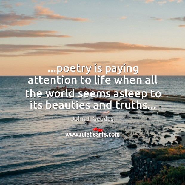 …poetry is paying attention to life when all the world seems asleep Image