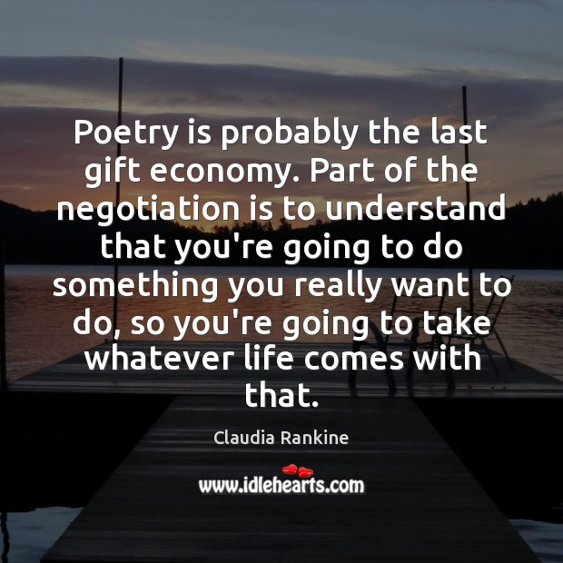 Poetry is probably the last gift economy. Part of the negotiation is Claudia Rankine Picture Quote